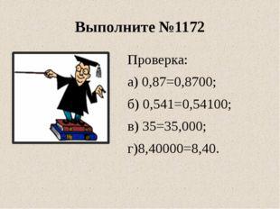 Выполните №1172 Проверка: а) 0,87=0,8700; б) 0,541=0,54100; в) 35=35,000; г)8