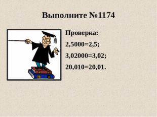 Проверка: 2,5000=2,5; 3,02000=3,02; 20,010=20,01. Выполните №1174