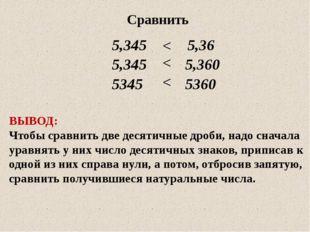 Сравнить 5,345 5,36 5,345 5,360 5345 5360 ВЫВОД: Чтобы сравнить две десятичны
