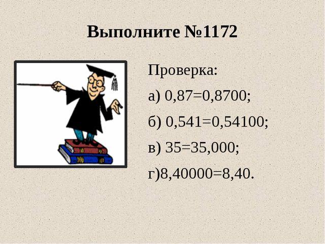 Выполните №1172 Проверка: а) 0,87=0,8700; б) 0,541=0,54100; в) 35=35,000; г)8...