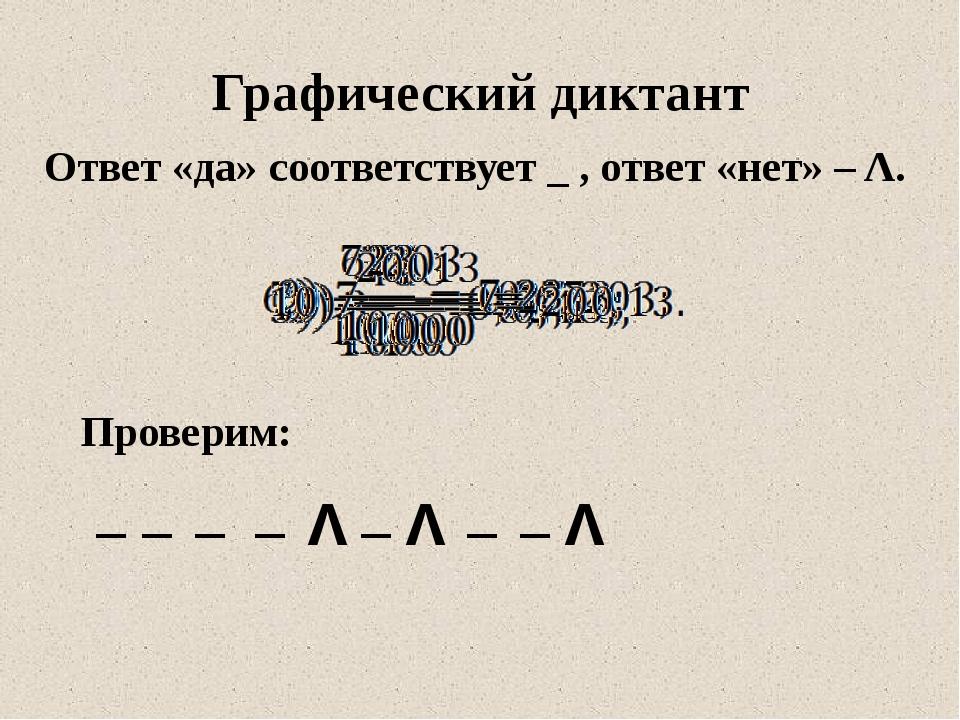 Ответ «да» соответствует _ , ответ «нет» – Λ. Графический диктант Проверим: _...