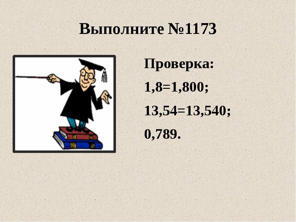 Проверка: 1,8=1,800; 13,54=13,540; 0,789. Выполните №1173