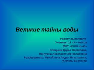 Великие тайны воды Работу выполнили Ученицы 11 «А» класса МОУ «СОШ № 41» Спиц