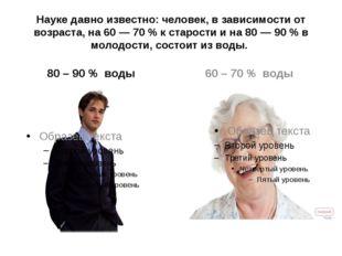 Науке давно известно: человек, в зависимости от возраста, на 60 — 70 % к стар