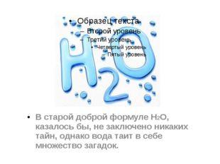 В старой доброй формуле H2O, казалось бы, не заключено никаких тайн, однако в