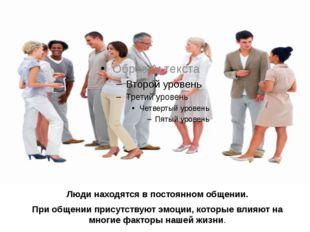 Люди находятся в постоянном общении. При общении присутствуют эмоции, которые