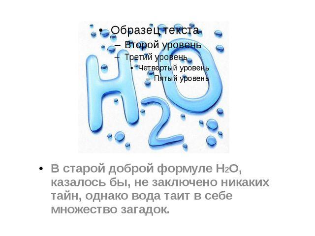 В старой доброй формуле H2O, казалось бы, не заключено никаких тайн, однако в...