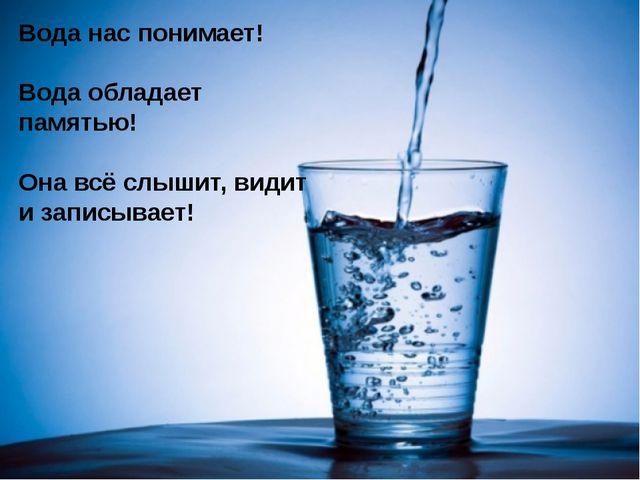 Вода нас понимает! Вода обладает памятью! Она всё слышит, видит и записывает!