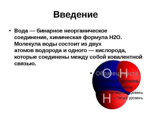 Введение Вода—бинарноенеорганическое соединение,химическая формулаН2O. М...
