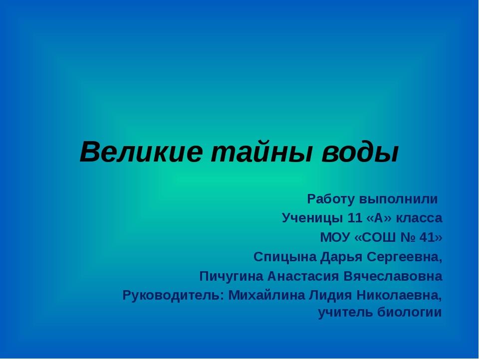 Великие тайны воды Работу выполнили Ученицы 11 «А» класса МОУ «СОШ № 41» Спиц...