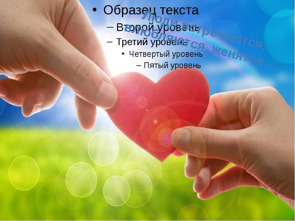 Люди встречаются, влюбляются, женятся…