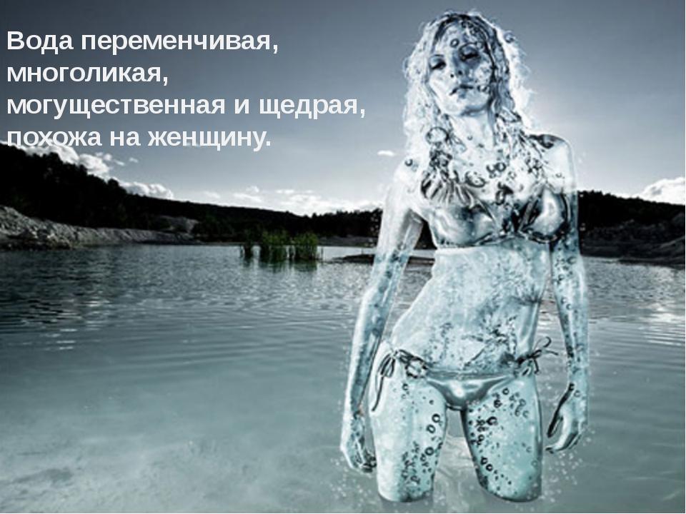 Вода переменчивая, многоликая, могущественная и щедрая, похожа на женщину.