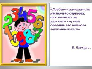 «Предмет математики настолько серьезен, что полезно, не упускать случаев сде