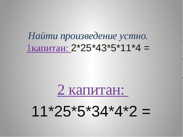 Найти произведение устно. 1капитан: 2*25*43*5*11*4 = 2 капитан: 11*25*5*34*4*...