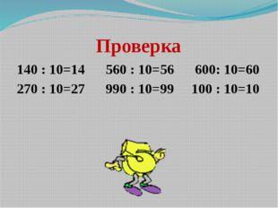 Проверка 140 : 10=14      560 : 10=56      600: 10=60 270 : 10=27      990