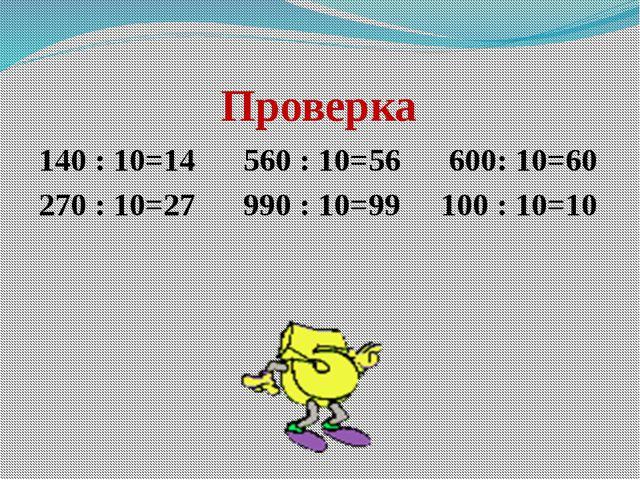 Проверка 140 : 10=14      560 : 10=56      600: 10=60 270 : 10=27      990...