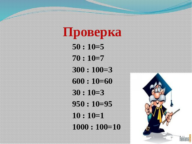 Проверка 50 : 10=5 70 : 10=7 300 : 100=3 600 : 10=60 30 : 10=3 950 : 10...