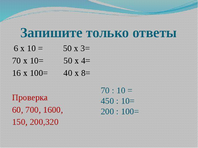 Запишите только ответы  6 х 10 =         50 х 3= 70 х 10=         50 х 4=...