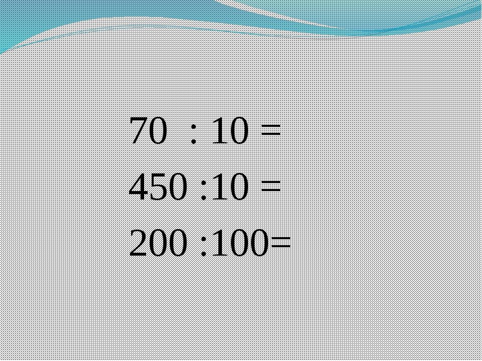 70  : 10 =  450 :10 = 200 :100=