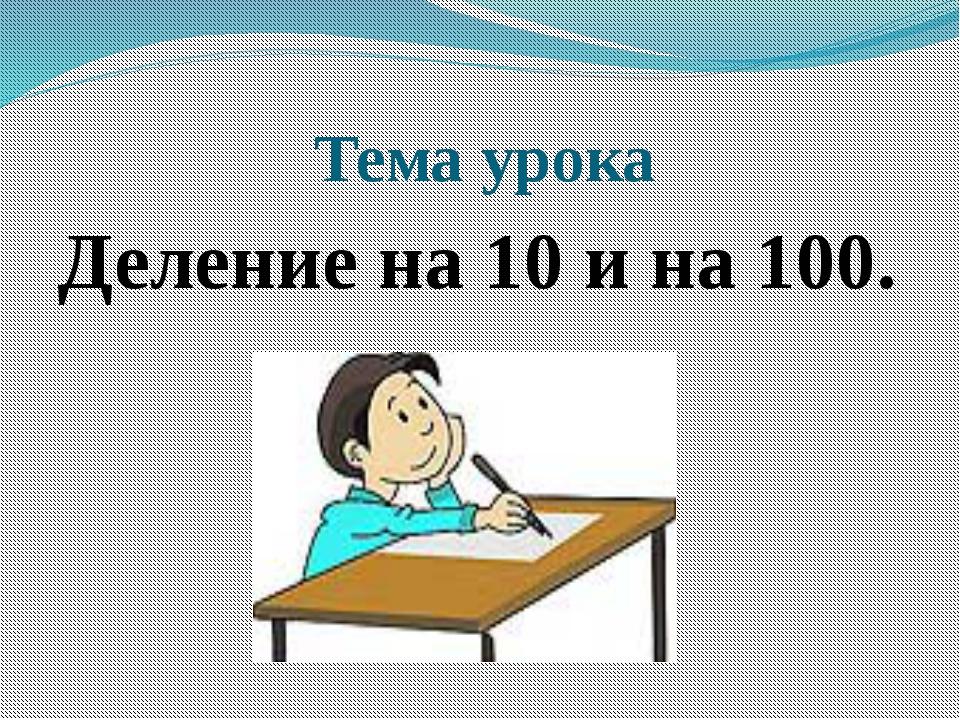Тема урока Деление на 10 и на 100.