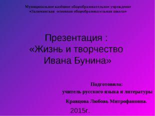 Презентация : «Жизнь и творчество Ивана Бунина» Подготовила: учитель русского