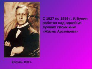 И.Бунин. 1928 г. С 1927 по 1939 г. И.Бунин работал над одной из лучших своих