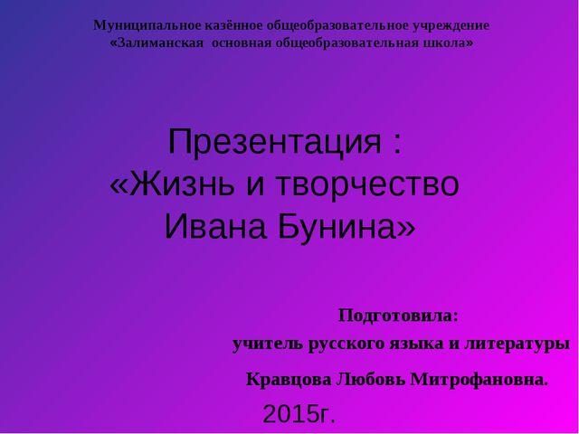 Презентация : «Жизнь и творчество Ивана Бунина» Подготовила: учитель русского...