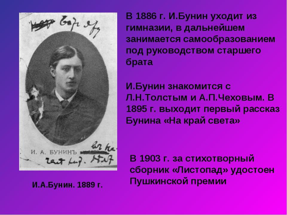 И.А.Бунин. 1889 г. В 1886 г. И.Бунин уходит из гимназии, в дальнейшем занимае...