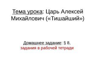 Тема урока: Царь Алексей Михайлович («Тишайший») Домашнее задание: § 8, задан