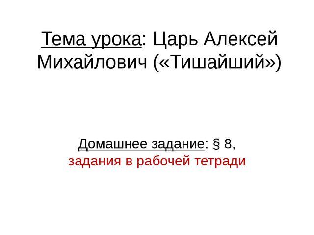 Тема урока: Царь Алексей Михайлович («Тишайший») Домашнее задание: § 8, задан...