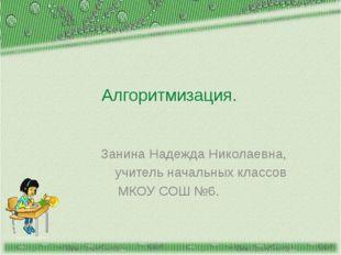 http://aida.ucoz.ru Алгоритмизация. Занина Надежда Николаевна, учитель началь