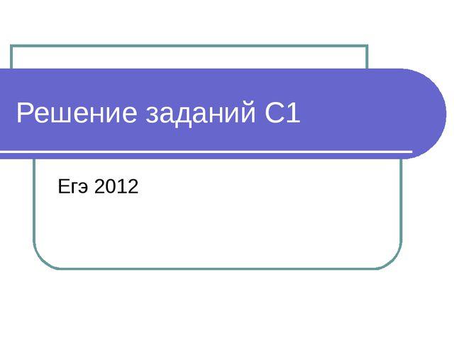 Решение заданий С1 Егэ 2012