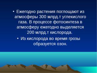 Ежегодно растения поглощают из атмосферы 300млрд.т углекислого газа. В проце