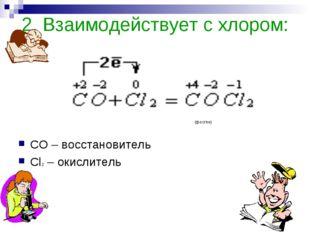 2. Взаимодействует с хлором: СО – восстановитель Cl2 – окислитель (фосген)