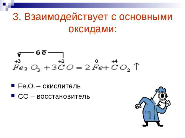 3. Взаимодействует с основными оксидами: Fe2O3 – окислитель СО – восстановитель
