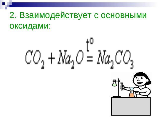 2. Взаимодействует с основными оксидами: