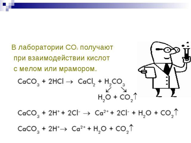 В лаборатории СО2 получают при взаимодействии кислот с мелом или мрамором.