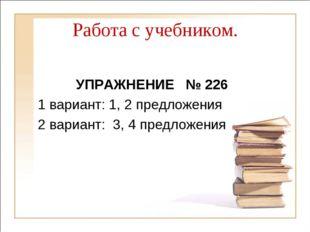 Работа с учебником. УПРАЖНЕНИЕ № 226 1 вариант: 1, 2 предложения 2 вариант: 3
