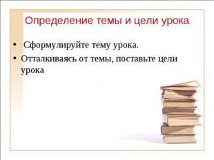 Определение темы и цели урока Сформулируйте тему урока. Отталкиваясь от темы,
