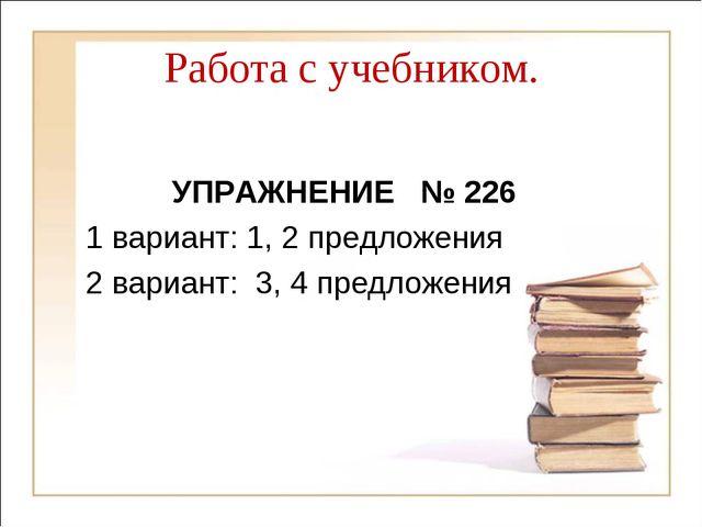 Работа с учебником. УПРАЖНЕНИЕ № 226 1 вариант: 1, 2 предложения 2 вариант: 3...