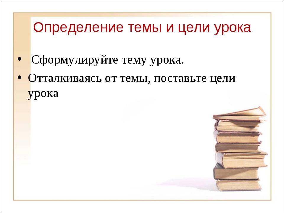 Определение темы и цели урока Сформулируйте тему урока. Отталкиваясь от темы,...