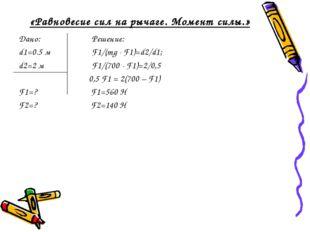 «Равновесие сил на рычаге. Момент силы.» Дано: Решение: d1=0.5 м F1/(mg - F1)