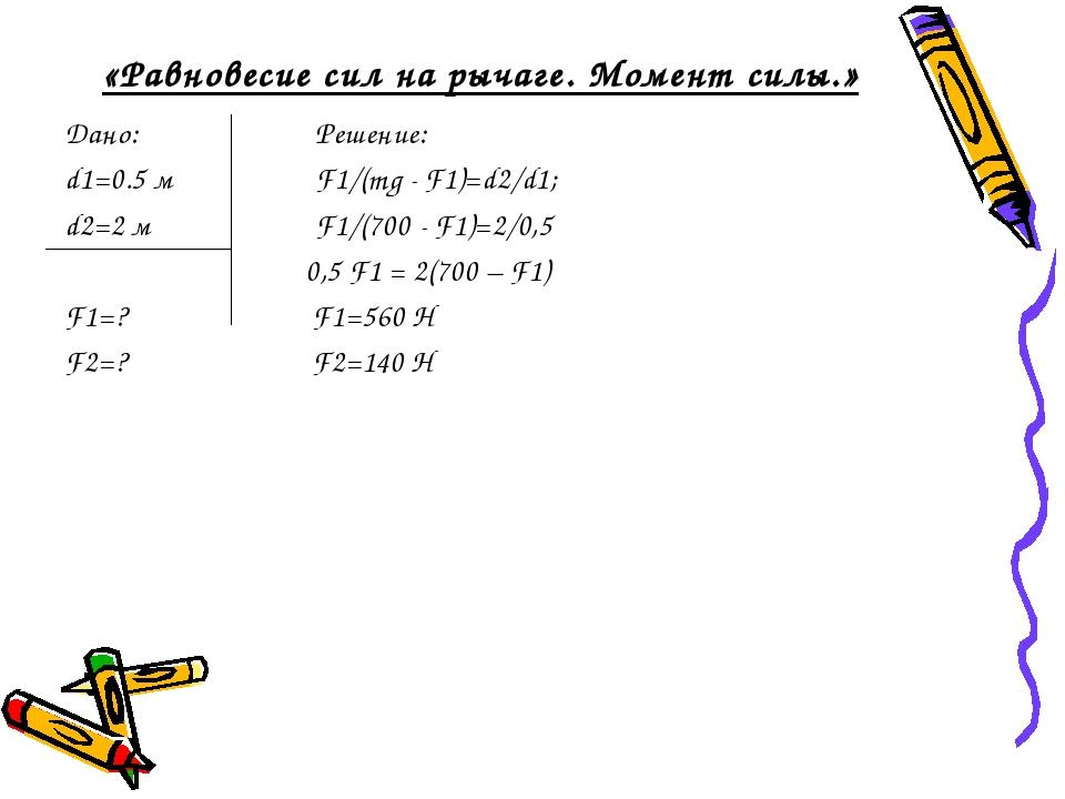 «Равновесие сил на рычаге. Момент силы.» Дано: Решение: d1=0.5 м F1/(mg - F1)...