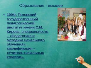 Образование - высшее 1994г. Псковский государственный педагогический институт