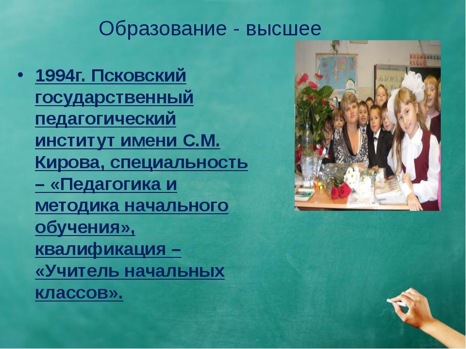 Образование - высшее 1994г. Псковский государственный педагогический институт...