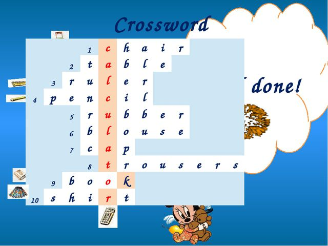 Crossword Well done! 1 c h a i r 2 t a b l e 3 r u l e r 4 p e n c i l 5 r u...
