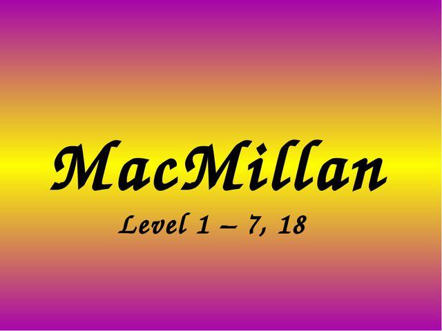 MacMillan Level 1 – 7, 18