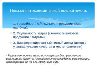 1. Урожайность с./х.-культур (продуктивность пастбищ); 2. Окупаемость затрат