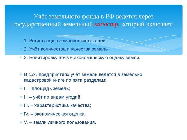 1. Регистрацию землепользователей; 2. Учёт количества и качества земель; 3. Б...