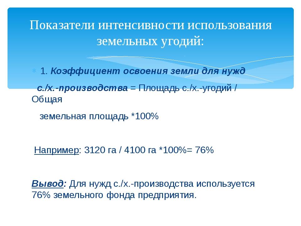 1. Коэффициент освоения земли для нужд с./х.-производства = Площадь с./х.-уго...